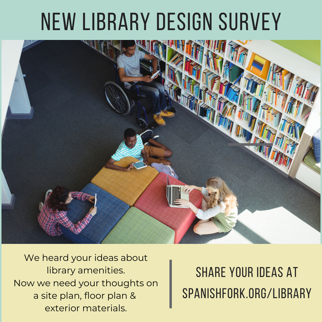 New Library Design Survey. We heard your ideas about library amenities. Now we need your thoughts on a site plan, floor plan & exterior materials. Share your ideas at spanishfork.org/library